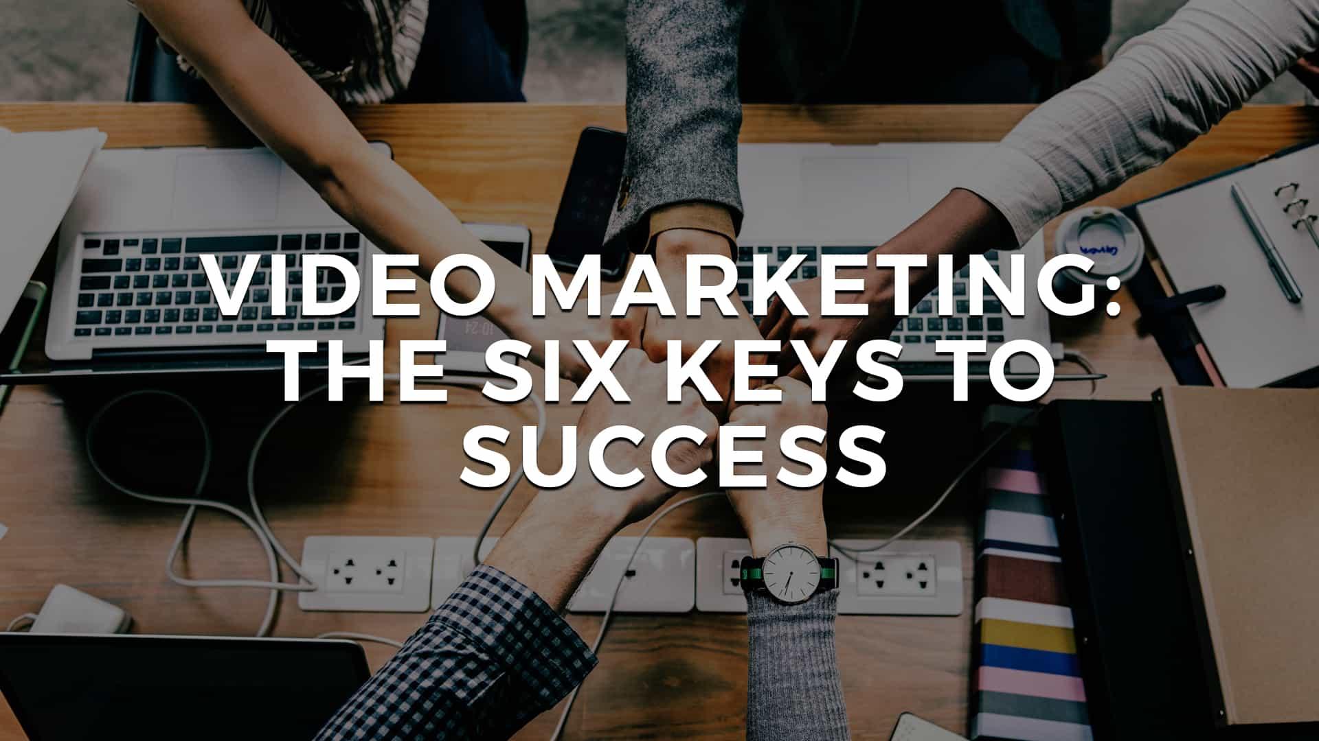 Video Marketing: The Six Keys to Success